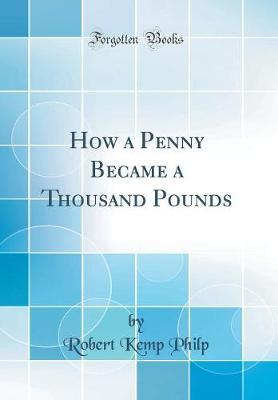 How a Penny Became a Thousand Pounds (Classic Reprint) by Robert Kemp Philp