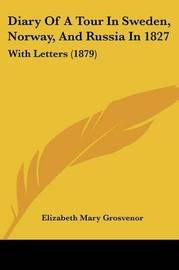 Diary of a Tour in Sweden, Norway, and Russia in 1827: With Letters (1879) by Elizabeth Mary Grosvenor