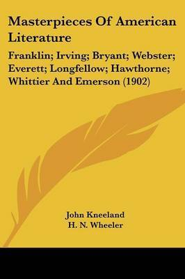 Masterpieces of American Literature: Franklin; Irving; Bryant; Webster; Everett; Longfellow; Hawthorne; Whittier and Emerson (1902)