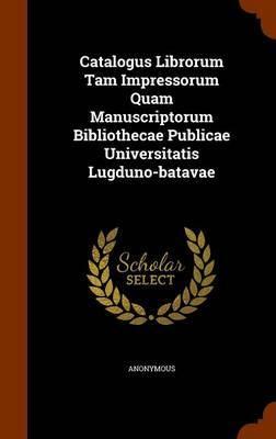 Catalogus Librorum Tam Impressorum Quam Manuscriptorum Bibliothecae Publicae Universitatis Lugduno-Batavae by * Anonymous