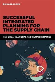 Successful Integrated Planning for the Supply Chain by Richard Lloyd