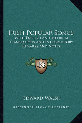 Irish Popular Songs: With English and Metrical Translations and Introductory Remarks and Notes by Edward Walsh