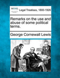 Remarks on the Use and Abuse of Some Political Terms. by George Cornewall Lewis