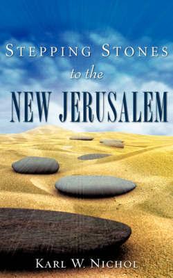 Stepping Stones to the New Jerusalem by Karl W. Nichol