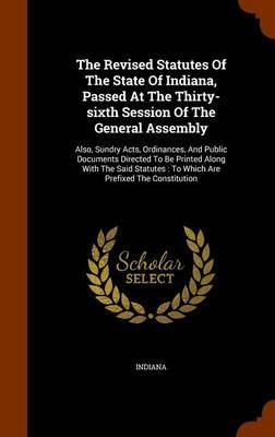 The Revised Statutes of the State of Indiana, Passed at the Thirty-Sixth Session of the General Assembly