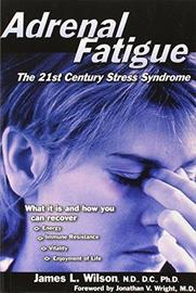 Adrenal Fatigue: The 21st Century Stress Syndrome by James L Wilson
