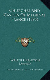 Churches and Castles of Medieval France (1895) by Walter Cranston Larned