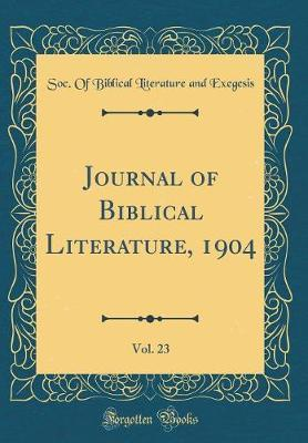 Journal of Biblical Literature, 1904, Vol. 23 (Classic Reprint) by Soc of Biblical Literature an Exegesis