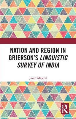 Nation and Region in Grierson's Linguistic Survey of India by Javed Majeed