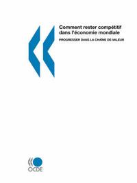 Comment Rester Competitif Dans L'economie Mondiale: Progresser Dans La Chaine De Valeur by OECD Publishing