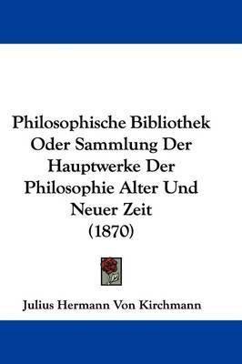 Philosophische Bibliothek Oder Sammlung Der Hauptwerke Der Philosophie Alter Und Neuer Zeit (1870) by Julius Hermann von Kirchmann