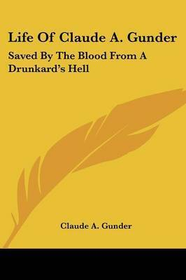 Life of Claude A. Gunder: Saved by the Blood from a Drunkard's Hell by Claude A Gunder