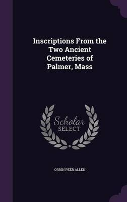 Inscriptions from the Two Ancient Cemeteries of Palmer, Mass by Orrin Peer Allen