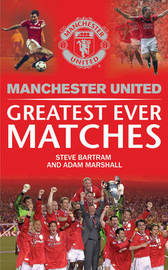 Manchester United Greatest Ever Matches by Steve Bartram