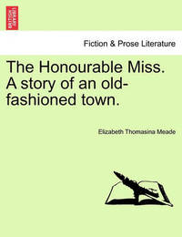 The Honourable Miss. a Story of an Old-Fashioned Town. by Elizabeth Thomasina Meade