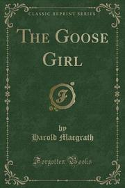 The Goose Girl (Classic Reprint) by Harold Macgrath