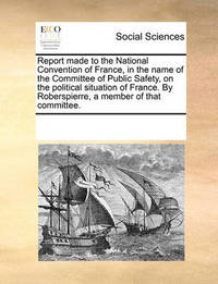 Report Made to the National Convention of France, in the Name of the Committee of Public Safety, on the Political Situation of France. by Roberspierre, a Member of That Committee. by Multiple Contributors
