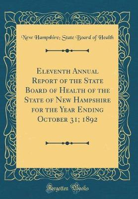 Eleventh Annual Report of the State Board of Health of the State of New Hampshire for the Year Ending October 31; 1892 (Classic Reprint) by New Hampshire State Board of Health