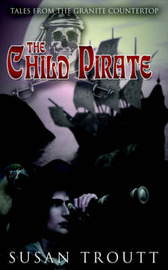 The Child Pirate: Tales from the Granite Countertop by Susan Troutt image