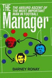 The Manager: The Absurd Ascent of the Most Important Man in Football by Barney Ronay image