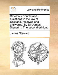 Dirleton's Doubts and Questions in the Law of Scotland, Resolved and Answered. by Sir James Steuart ... the Second Edition. by James Stewart