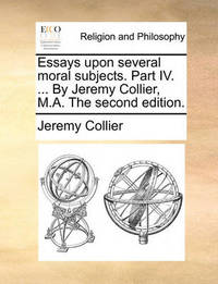 Essays Upon Several Moral Subjects. Part IV. ... by Jeremy Collier, M.A. the Second Edition. by Jeremy Collier