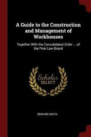 A Guide to the Construction and Management of Workhouses by Edward Smith image