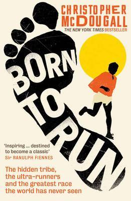 Born to Run: The Hidden Tribe, the Ultra-runners, and the Greatest Race the World Has Ever Seen by Christopher McDougall
