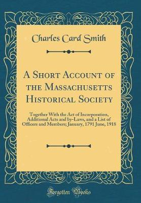 A Short Account of the Massachusetts Historical Society by Charles Card Smith