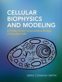Cellular Biophysics and Modeling by Greg Conradi Smith