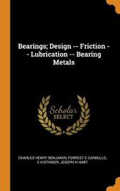 Bearings; Design -- Friction -- Lubrication -- Bearing Metals by Charles Henry Benjamin