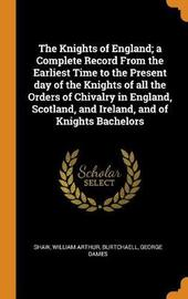 The Knights of England; A Complete Record from the Earliest Time to the Present Day of the Knights of All the Orders of Chivalry in England, Scotland, and Ireland, and of Knights Bachelors by William Arthur Shaw