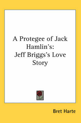 A Protegee of Jack Hamlin's: Jeff Briggs's Love Story by Bret Harte