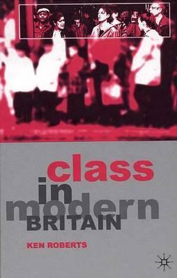 Class in Modern Britain by Ken Roberts