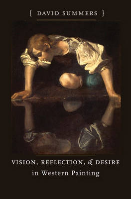 Vision, Reflection, and Desire in Western Painting by David Summers