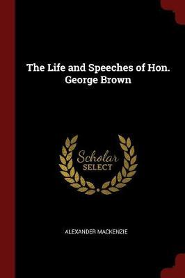 The Life and Speeches of Hon. George Brown by Alexander MacKenzie image