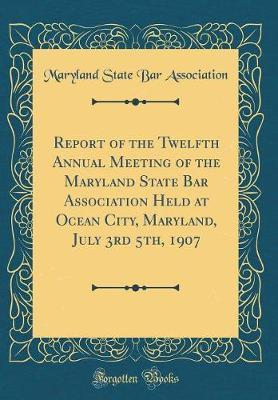 Report of the Twelfth Annual Meeting of the Maryland State Bar Association Held at Ocean City, Maryland, July 3rd 5th, 1907 (Classic Reprint) by Maryland State Bar Association