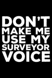 Don't Make Me Use My Surveyor Voice by Creative Juices Publishing