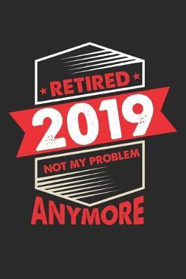 Retired 2019 Not My Problem Anymore by Retirement Publishing