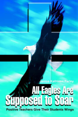 All Eagles Are Supposed to Soar: Positive Teachers Give Their Students Wings by Janice K Farley image