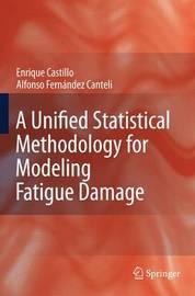 A Unified Statistical Methodology for Modeling Fatigue Damage by Enrique Del Castillo