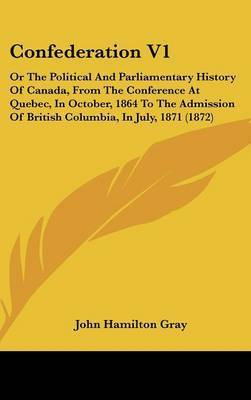 Confederation V1: Or the Political and Parliamentary History of Canada, from the Conference at Quebec, in October, 1864 to the Admission of British Columbia, in July, 1871 (1872) by John Hamilton Gray