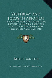Yesterday and Today in Arkansas: A Folio of Rare and Interesting Pictures from Mrs. Babcock's Collection for Stories and Legends of Arkansas (1917) by Bernie Babcock