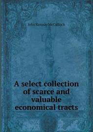 A Select Collection of Scarce and Valuable Economical Tracts by John Ramsay McCulloch