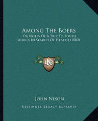 Among the Boers Among the Boers: Or Notes of a Trip to South Africa in Search of Health (1880or Notes of a Trip to South Africa in Search of Health (1880) ) by John Nixon