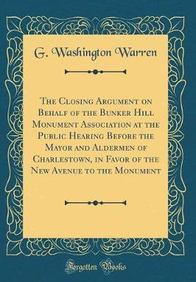 The Closing Argument on Behalf of the Bunker Hill Monument Association at the Public Hearing Before the Mayor and Aldermen of Charlestown, in Favor of the New Avenue to the Monument (Classic Reprint) by G Washington Warren image