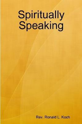 Spiritually Speaking by Ronald L Koch