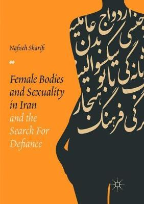 Female Bodies and Sexuality in Iran and the Search for Defiance by Nafiseh Sharifi