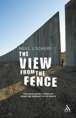 View from the Fence: The Arab-Israeli Conflict from the Present to Its Roots by Neill Lochery image