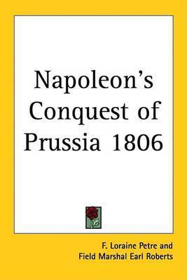 Napoleon's Conquest of Prussia 1806 by F.Loraine Petre